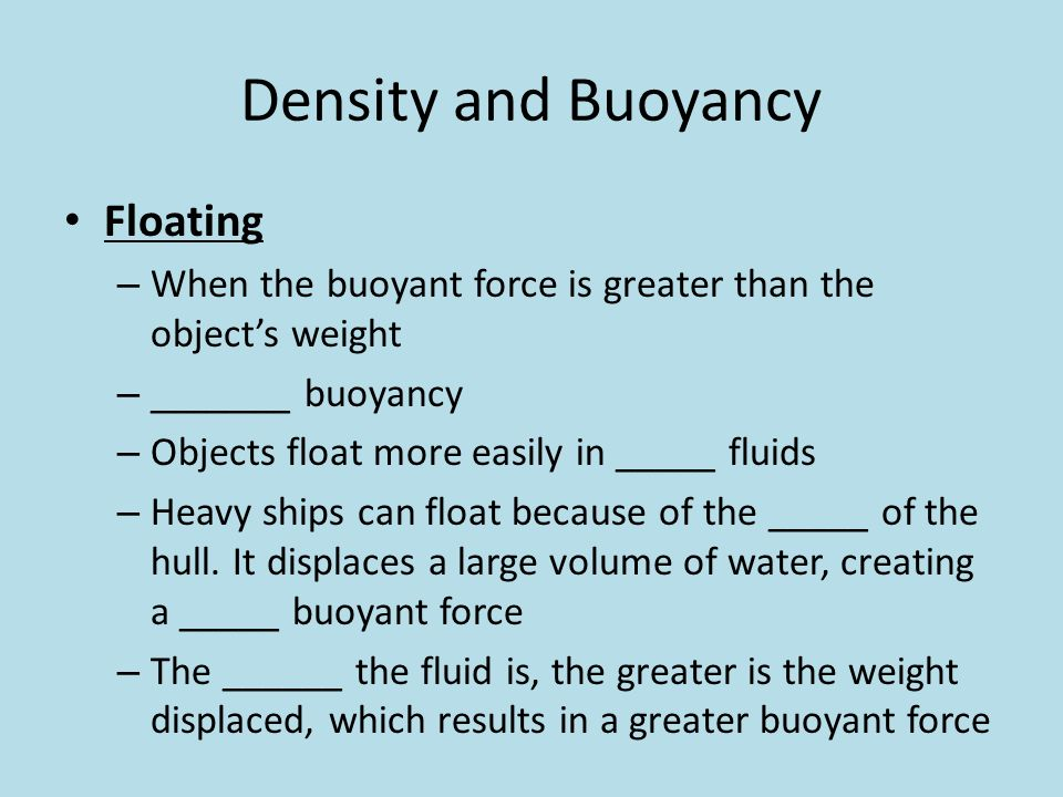 density and buoyant force This buoyancy calculator is a simple tool that lets you determine the buoyant force in a blink of an eye all you have to do is provide the density of a fluid and the volume of an object that stays underwater, and it will use the buoyancy formula to estimate the force that keeps the object floating.