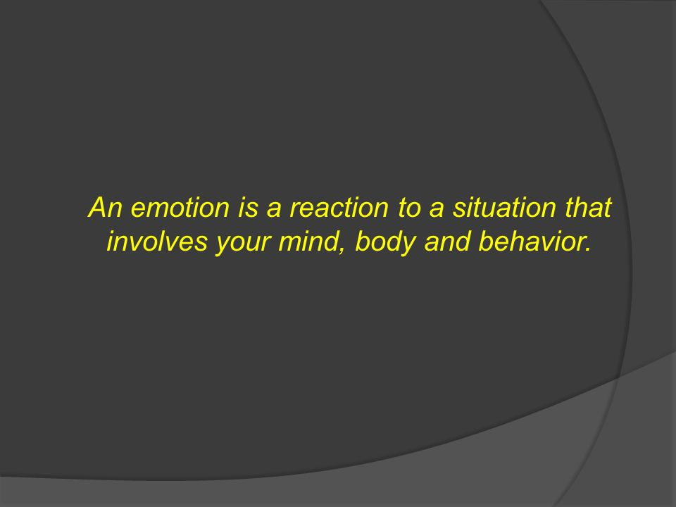 An emotion is a reaction to a situation that involves your mind, body and behavior.