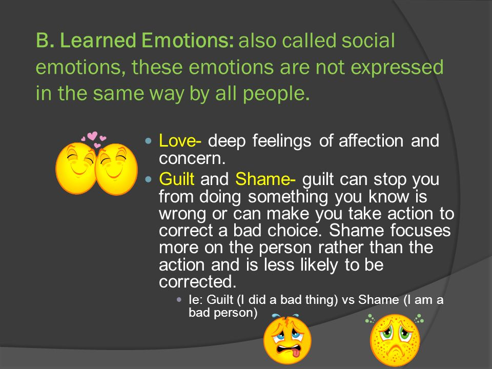 B. Learned Emotions: also called social emotions, these emotions are not expressed in the same way by all people.