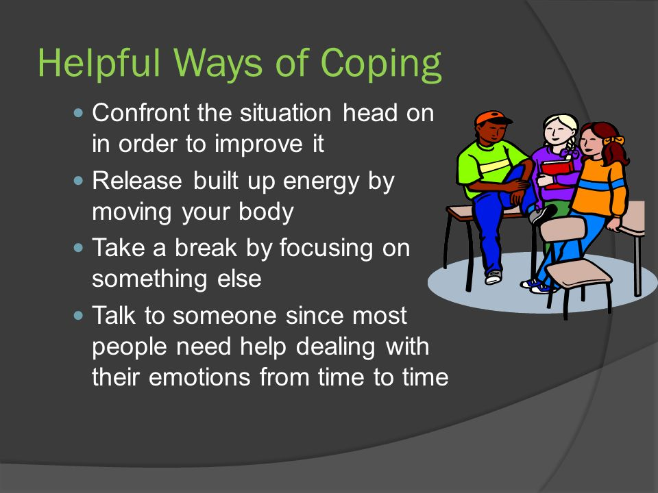 Helpful Ways of Coping Confront the situation head on in order to improve it. Release built up energy by moving your body.