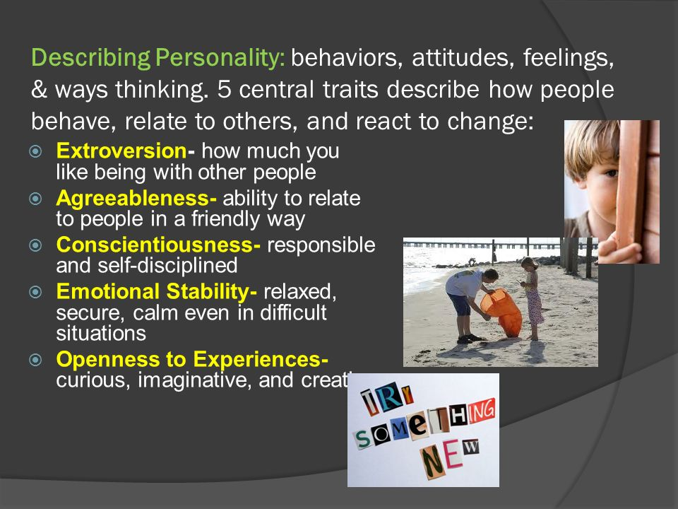 Describing Personality: behaviors, attitudes, feelings, & ways thinking. 5 central traits describe how people behave, relate to others, and react to change: