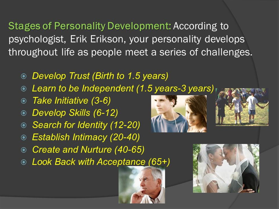 Stages of Personality Development: According to psychologist, Erik Erikson, your personality develops throughout life as people meet a series of challenges.