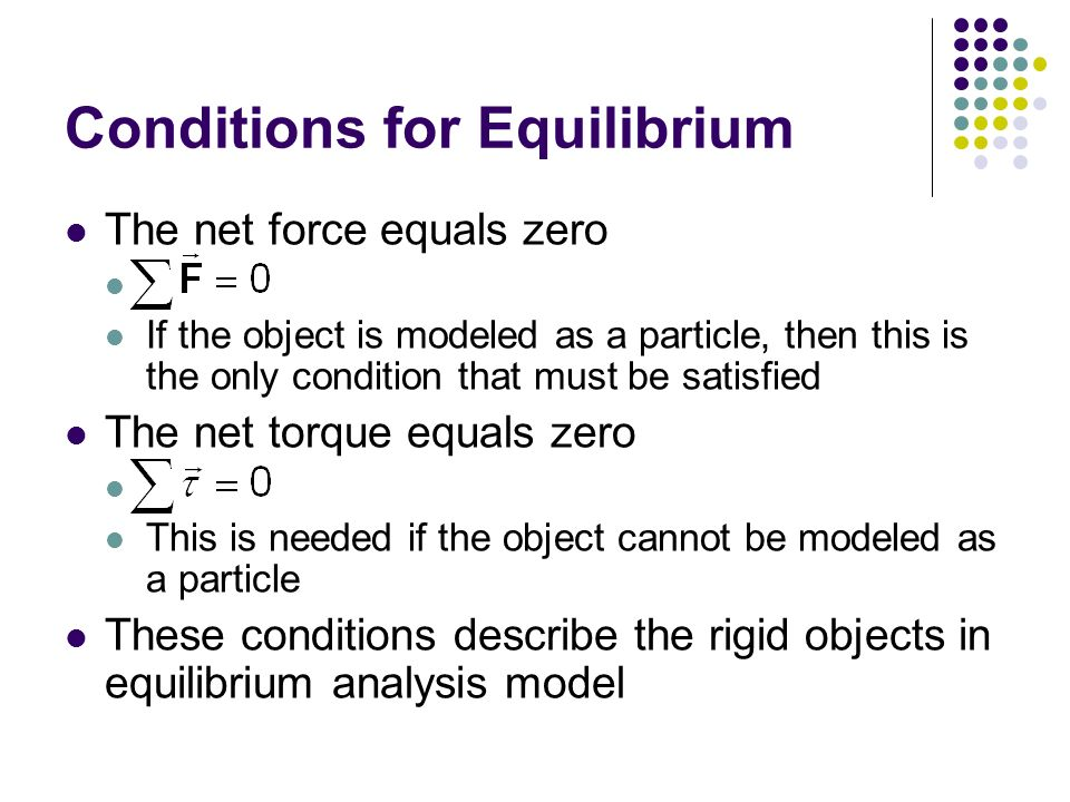 conditions for equilibrium Key takeaways key points there are two conditions that must be met for an object to be in equilibrium the first condition is that the net force on the object must be zero for the object to be in equilibrium if net force is zero, then net force along any direction is zero.