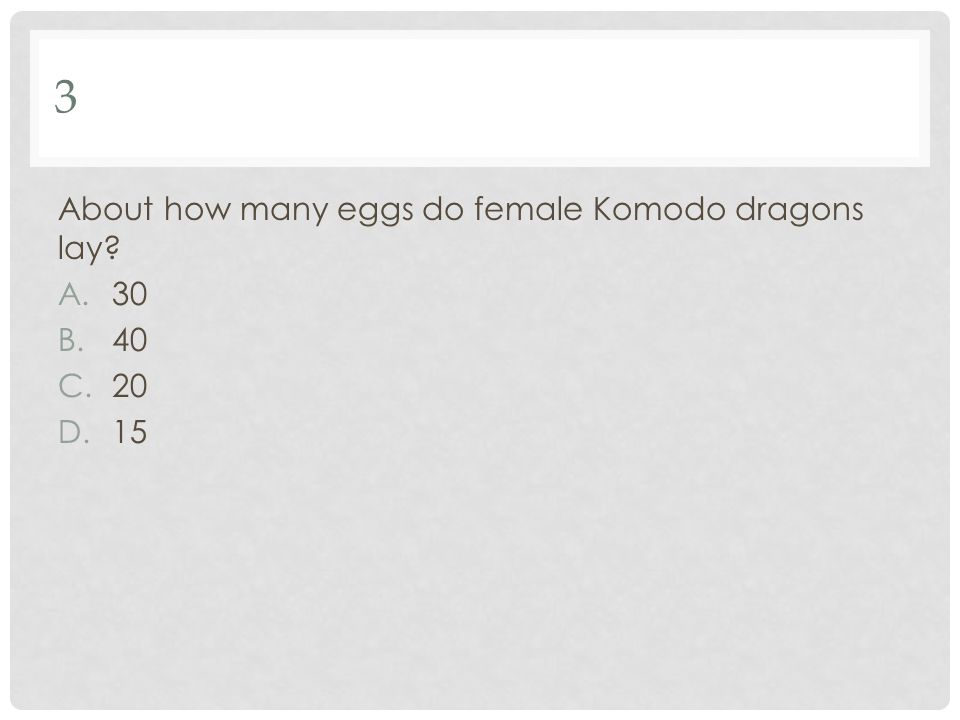 3 About how many eggs do female Komodo dragons lay 30 40 20 15