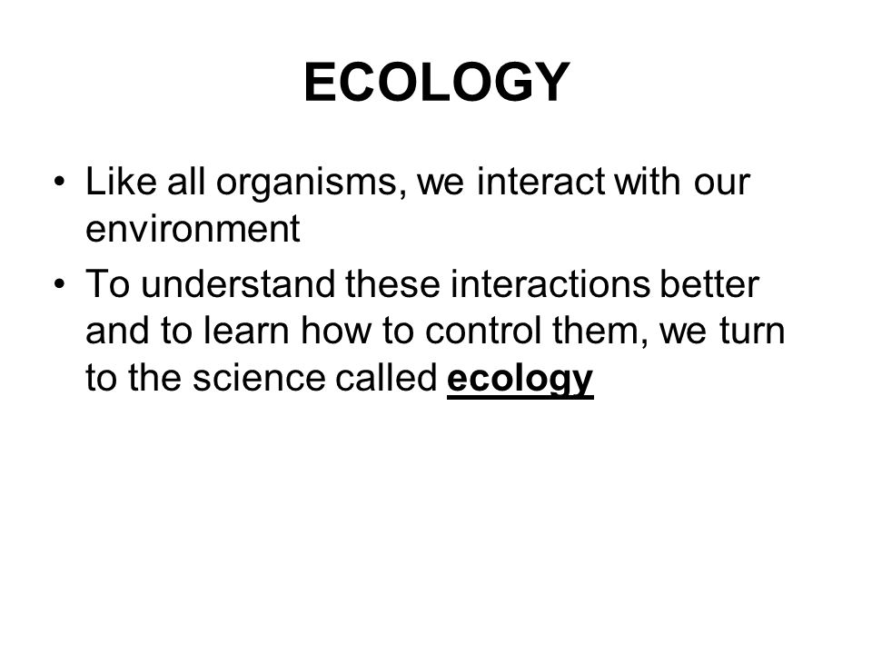 ECOLOGY Like all organisms, we interact with our environment