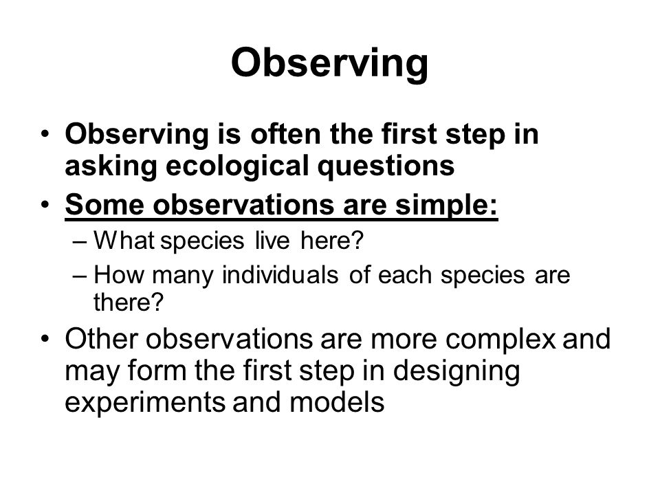 Observing Observing is often the first step in asking ecological questions. Some observations are simple: