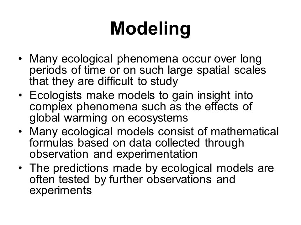 Modeling Many ecological phenomena occur over long periods of time or on such large spatial scales that they are difficult to study.