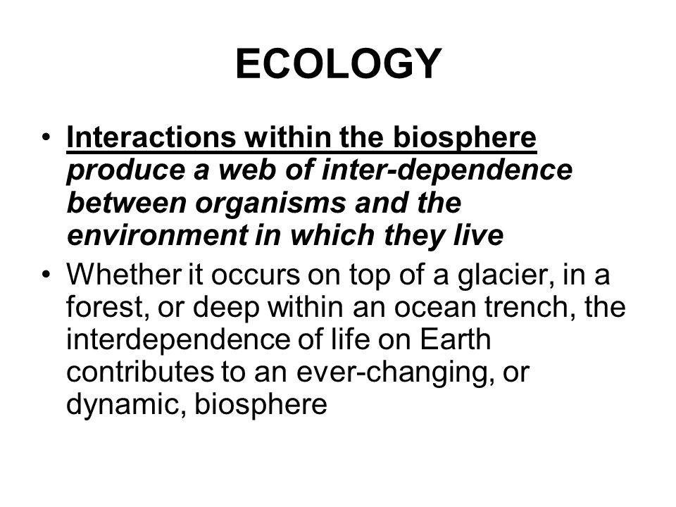ECOLOGY Interactions within the biosphere produce a web of inter-dependence between organisms and the environment in which they live.