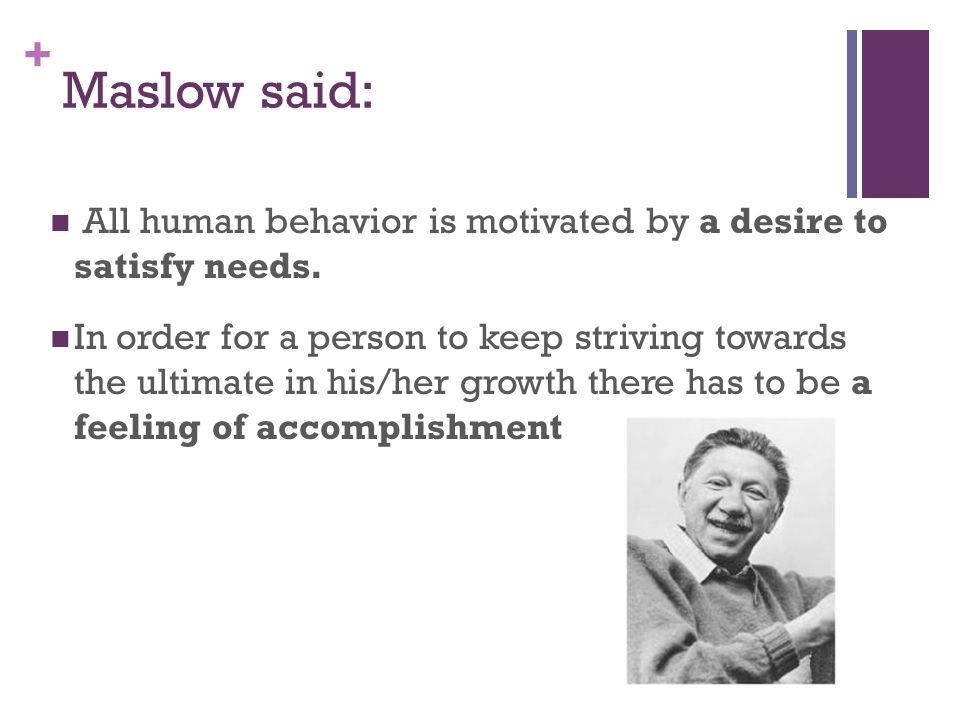 Maslow said: All human behavior is motivated by a desire to satisfy needs.