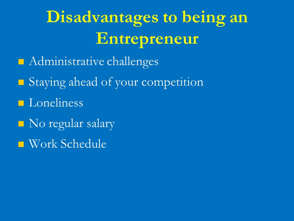 the advantages and disadvantages of being an entrepreneur Saturated markets one of the biggest disadvantages for any businessman is going up against other people with the same idea this phenomenon leads to a saturated.