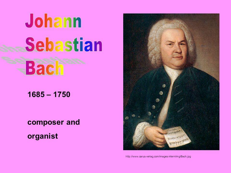 Johann Sebastian Bach 1685 – 1750 composer and organist