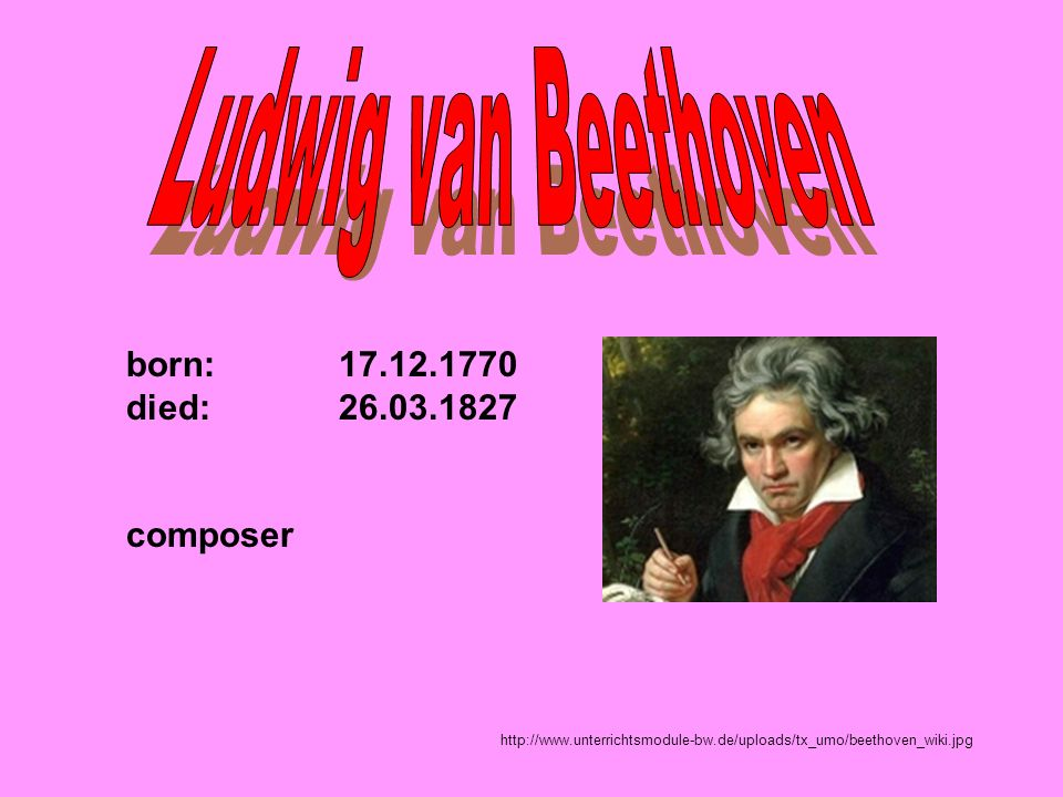 Ludwig van Beethoven born: 17.12.1770 died: 26.03.1827 composer