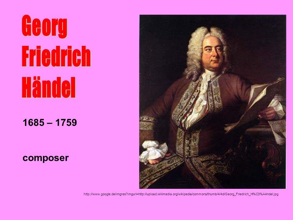 Georg Friedrich Händel 1685 – 1759 composer