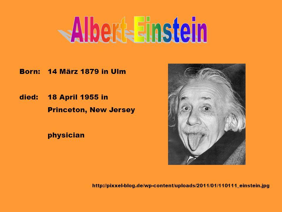 Albert Einstein Born: 14 März 1879 in Ulm died: 18 April 1955 in