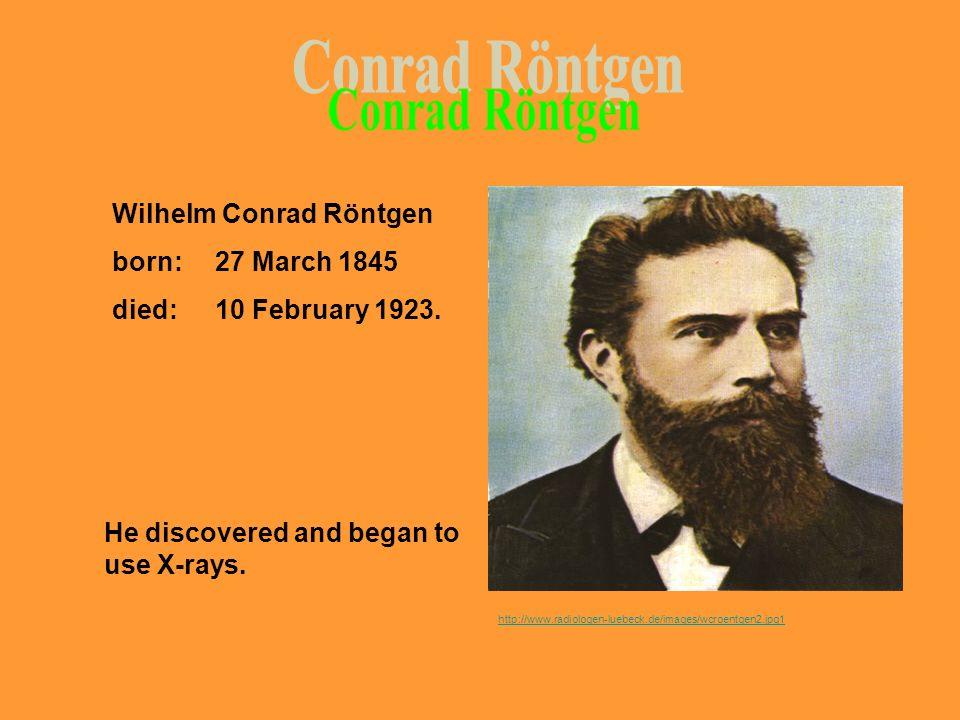 Conrad Röntgen Wilhelm Conrad Röntgen born: 27 March 1845