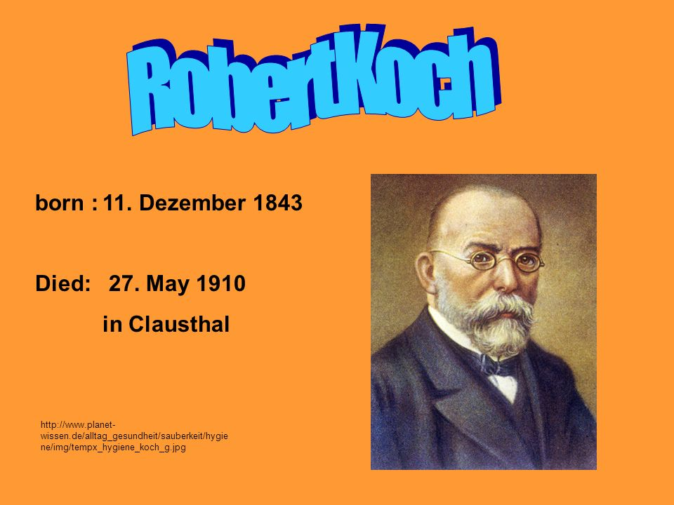 Robert Koch born : 11. Dezember 1843 Died: 27. May 1910 in Clausthal