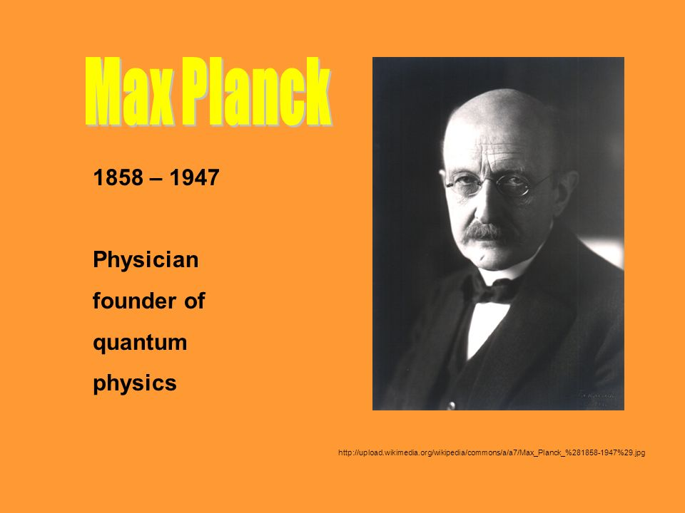 Max Planck 1858 – 1947 Physician founder of quantum physics