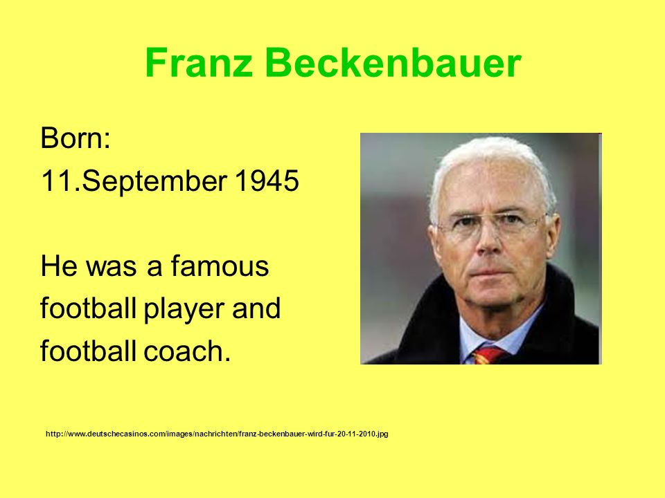 Franz Beckenbauer Born: 11.September 1945 He was a famous
