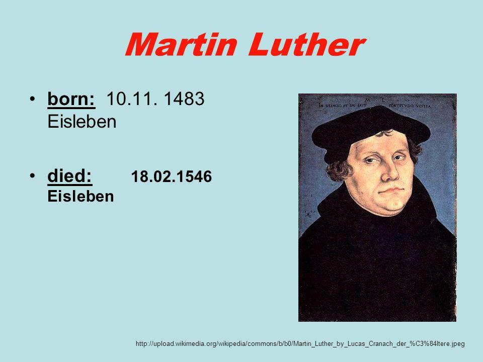 Martin Luther born: 10.11. 1483 Eisleben died: 18.02.1546 Eisleben