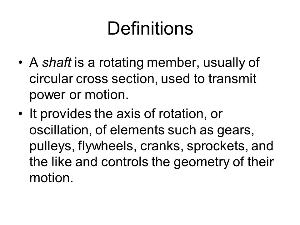 Definitions A shaft is a rotating member, usually of circular cross section, used to transmit power or motion.