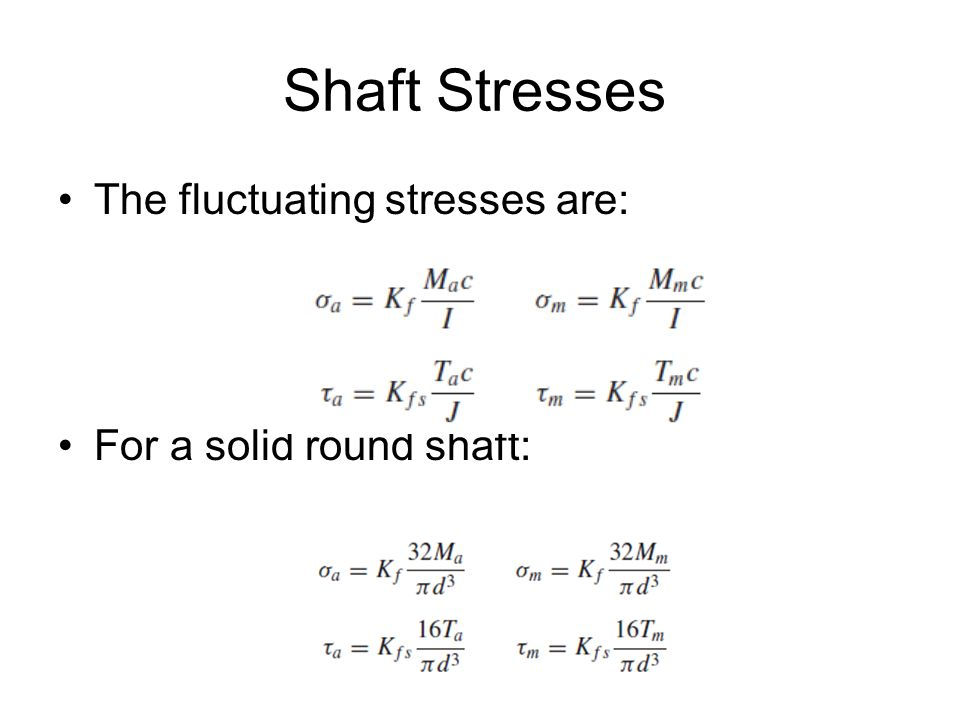 Shaft Stresses The fluctuating stresses are: For a solid round shaft: