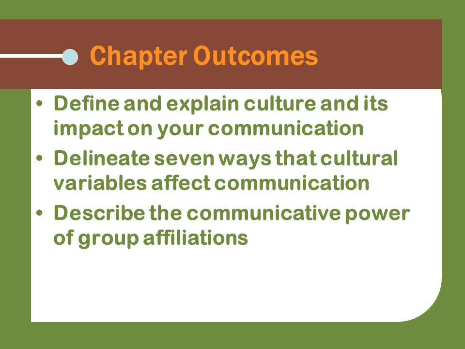 Chapter Outcomes Define and explain culture and its impact on your communication.
