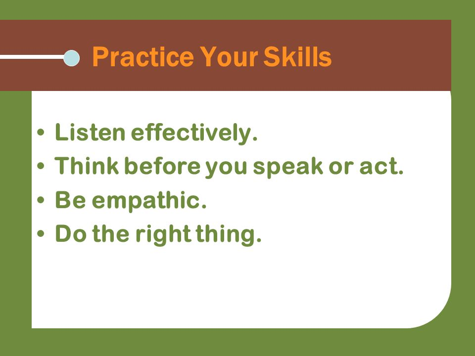 Practice Your Skills Listen effectively.