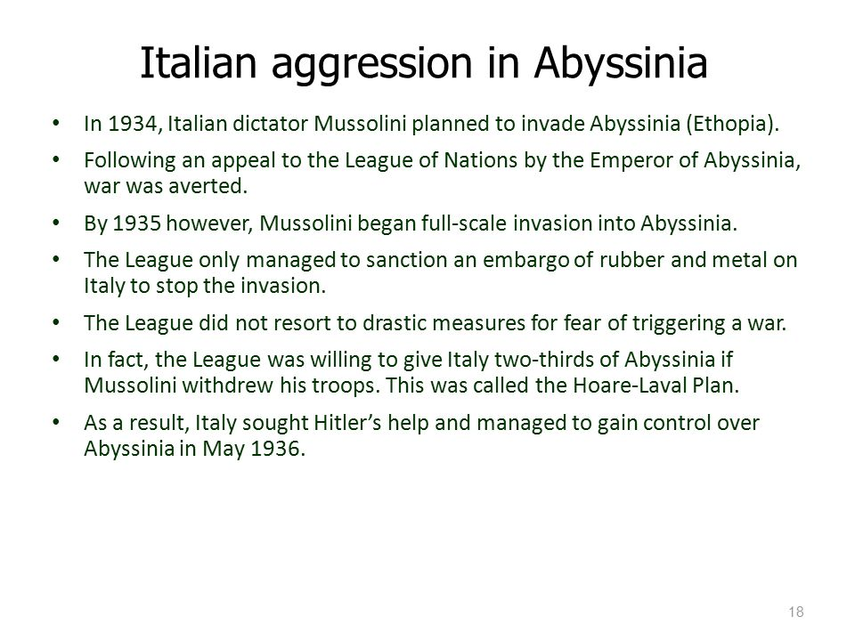italian aggression in abyssinia Background: benito mussolini was the dictator of italy he wanted to increase italian influence in abyssinia (today's ethiopia) long before mussolini came to power, italy had tried to take over abyssinia in 1896 and had suffered an embarrassing defeat.