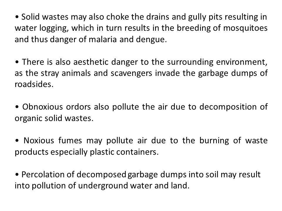 • Solid wastes may also choke the drains and gully pits resulting in water logging, which in turn results in the breeding of mosquitoes and thus danger of malaria and dengue.