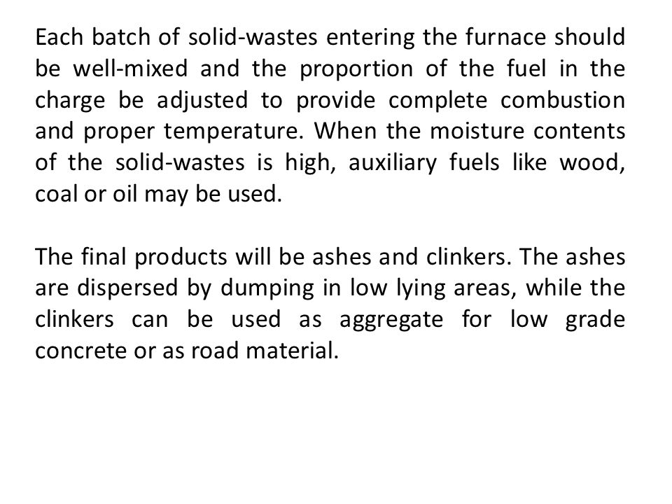 Each batch of solid-wastes entering the furnace should be well-mixed and the proportion of the fuel in the charge be adjusted to provide complete combustion and proper temperature. When the moisture contents of the solid-wastes is high, auxiliary fuels like wood, coal or oil may be used.