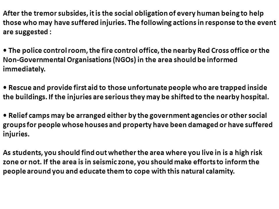 After the tremor subsides, it is the social obligation of every human being to help those who may have suffered injuries. The following actions in response to the event are suggested :