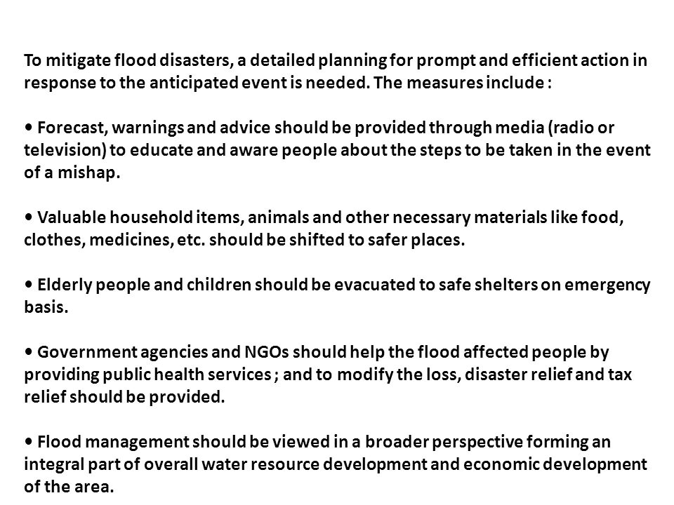To mitigate flood disasters, a detailed planning for prompt and efficient action in response to the anticipated event is needed. The measures include :