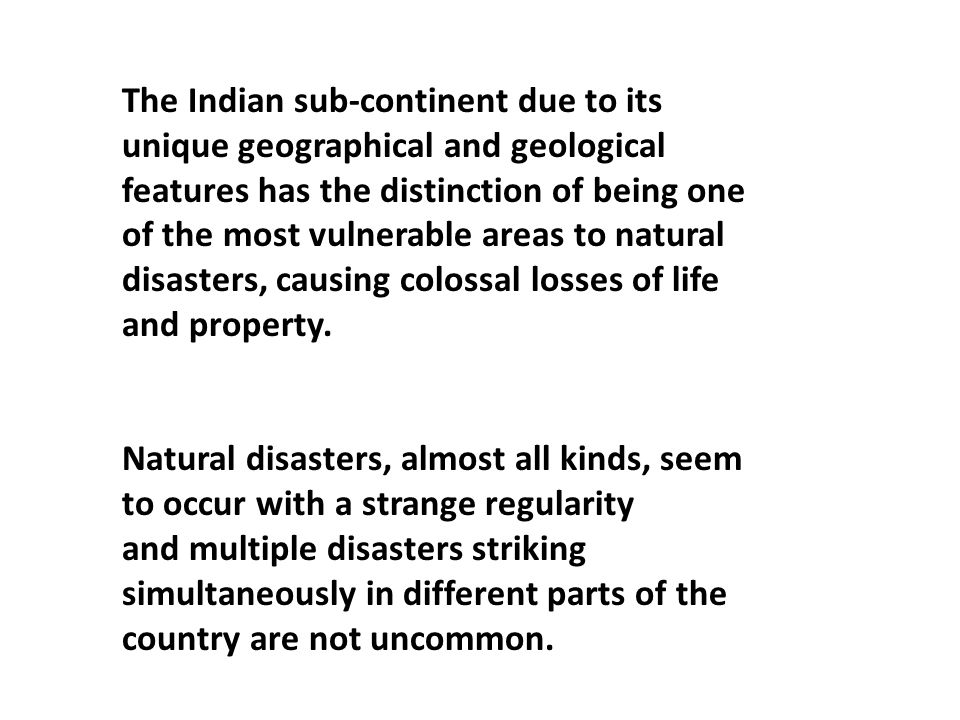 The Indian sub-continent due to its unique geographical and geological features has the distinction of being one of the most vulnerable areas to natural disasters, causing colossal losses of life and property.