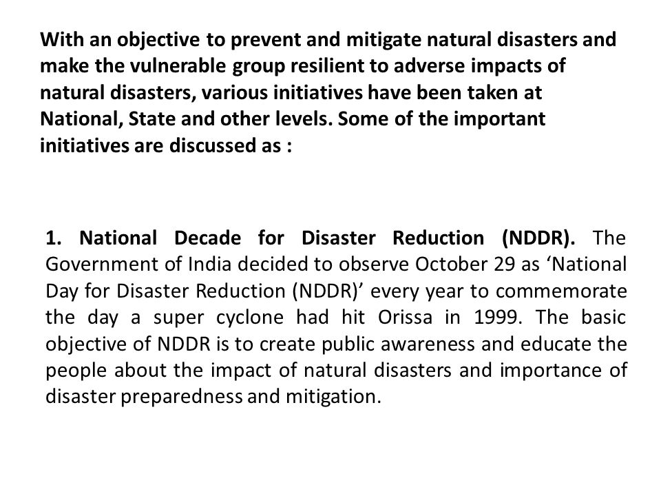 With an objective to prevent and mitigate natural disasters and make the vulnerable group resilient to adverse impacts of natural disasters, various initiatives have been taken at National, State and other levels. Some of the important initiatives are discussed as :