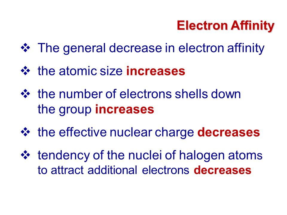 Electron Affinity The general decrease in electron affinity. the atomic size increases. the number of electrons shells down the group increases.