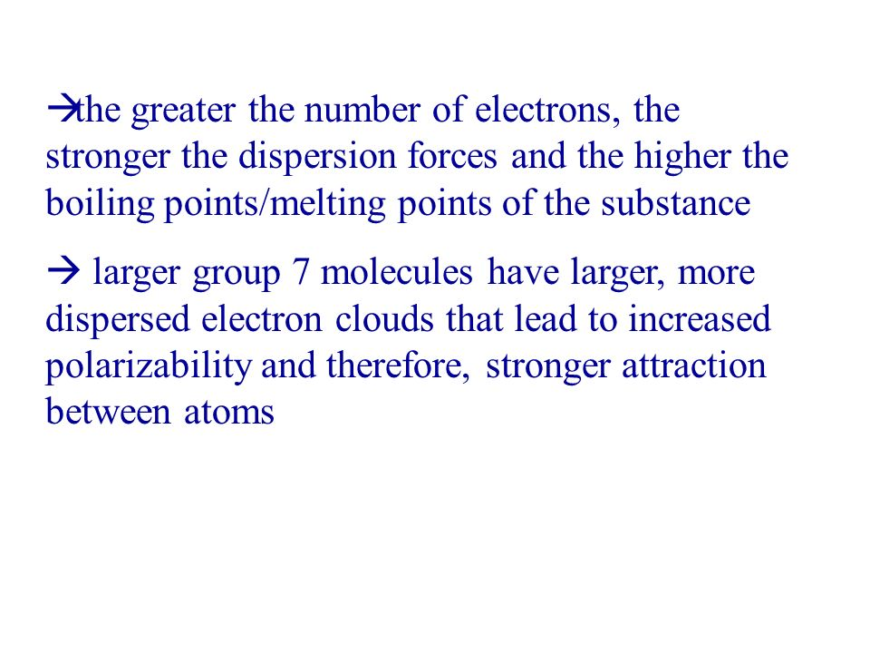 the greater the number of electrons, the stronger the dispersion forces and the higher the boiling points/melting points of the substance