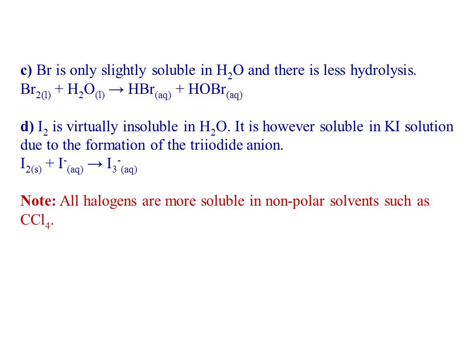 c) Br is only slightly soluble in H2O and there is less hydrolysis.