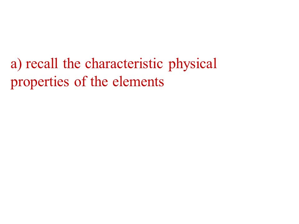 a) recall the characteristic physical properties of the elements