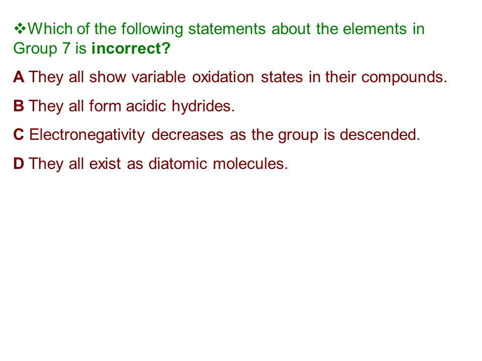 Which of the following statements about the elements in Group 7 is incorrect