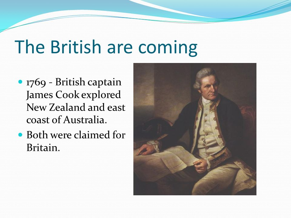 The British are coming 1769 - British captain James Cook explored New Zealand and east coast of Australia.