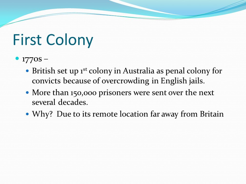 First Colony 1770s – British set up 1st colony in Australia as penal colony for convicts because of overcrowding in English jails.