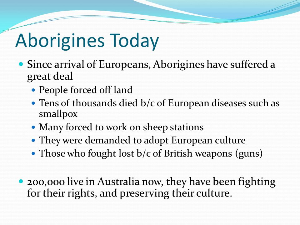 Aborigines Today Since arrival of Europeans, Aborigines have suffered a great deal. People forced off land.