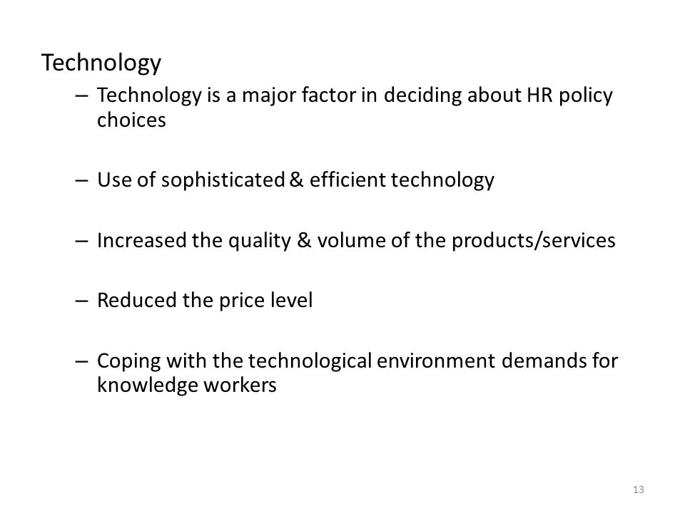 Technology Technology is a major factor in deciding about HR policy choices. Use of sophisticated & efficient technology.