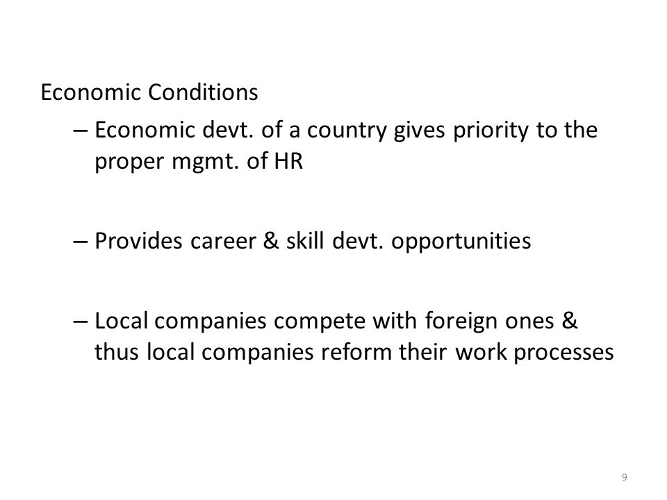 Economic Conditions Economic devt. of a country gives priority to the proper mgmt. of HR. Provides career & skill devt. opportunities.