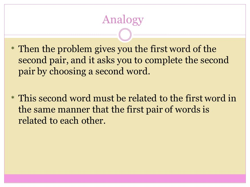 analogy word and pair Most standardized exams include questions in the form of analogies solving analogies tests your critical thinking skills, vocabulary skills an analogy is a word problem comprised of two different pairs of words.