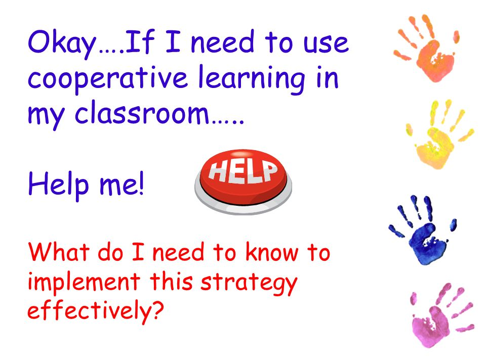 Okay….If I need to use cooperative learning in my classroom…..