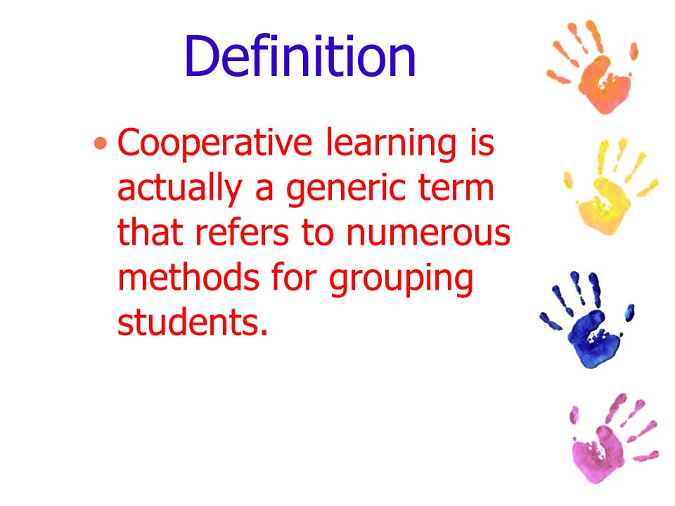 Definition Cooperative learning is actually a generic term that refers to numerous methods for grouping students.