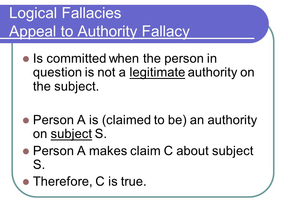 fallacies appeal to authority Given their extensive nature, we've curated a list of common fallacies so you'll be able to develop sound conclusions yourself, and quickly identify fallacies in others' writings and speeches here are some common examples of fallacies: appeal to authority - these fallacies occur when someone accepts a truth on blind faith.