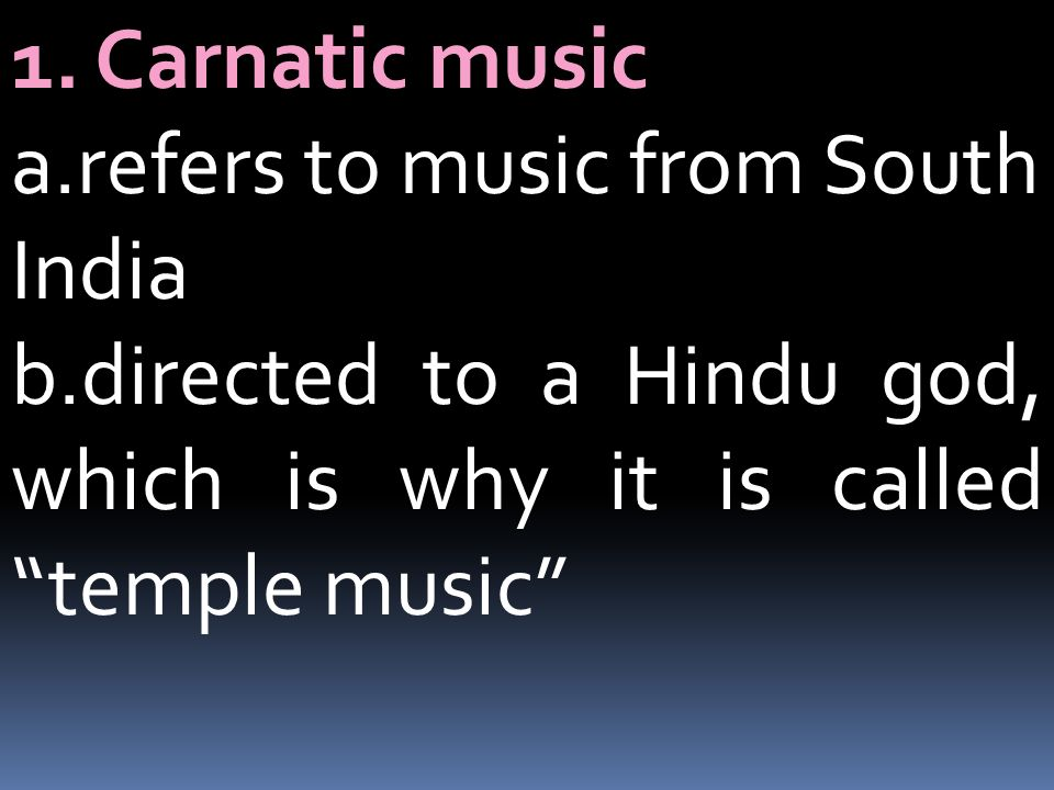 1. Carnatic music a.refers to music from South India.