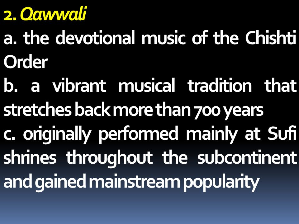 2. Qawwali a. the devotional music of the Chishti Order. b. a vibrant musical tradition that stretches back more than 700 years.
